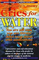 Your Body's Many Cries for Water: You Are Not Sick, You Are Thirsty: Don't Treat Thirst With Medications