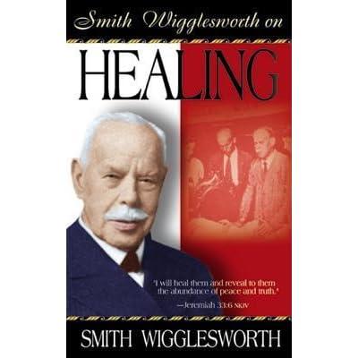 Smith Wigglesworth On Healing By Smith Wigglesworth