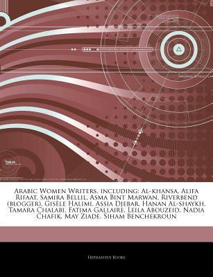Articles on Arabic Women Writers, Including: Al-Khansa, Alifa Rifaat, Samira Bellil, Asma Bint Marwan, Riverbend (Blogger), Gisele Halimi, Assia Djebar, Hanan Al-Shaykh, Tamara Chalabi, Fatima Gallaire, Leila Abouzeid, Nadia Chafik