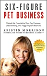 Six-Figure Pet Business: Unleash the Potential in Your Dog Training, Pet Grooming, Dog Day Care and ANY Pet Business