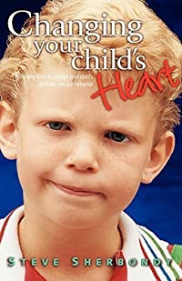 Changing Your Child's Heart: Parenting Tools to Change Your Child's Attitude...