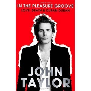 In the Pleasure Groove: Love, Death and Duran Duran. John Taylor