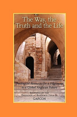 The Way, the Truth and the Life: Theological Resources for a Pilgrimage to a Global Anglican Future (Gafcon)