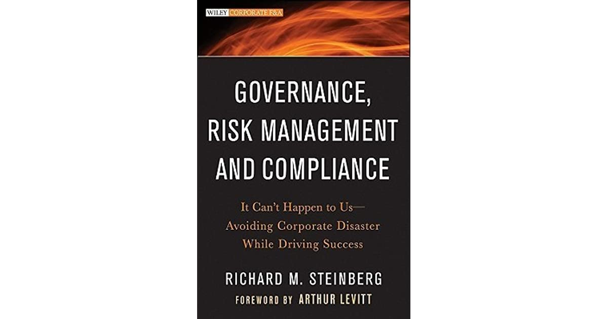 Risk Management and Compliance It Cant Happen to Us--Avoiding Corporate Disaster While Driving Success Governance