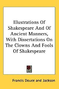 Illustrations of Shakespeare and of Ancient Manners, with Dissertations on the Clowns and Fools of Shakespeare