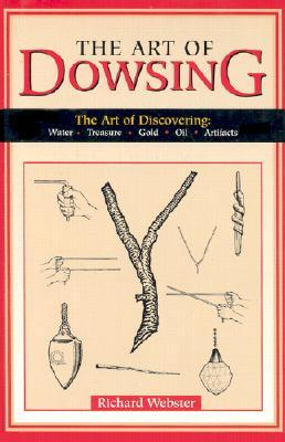 The Art of Dowsing: The Art of Discovering: Water, Treasure, Gold, Oil, Artifacts