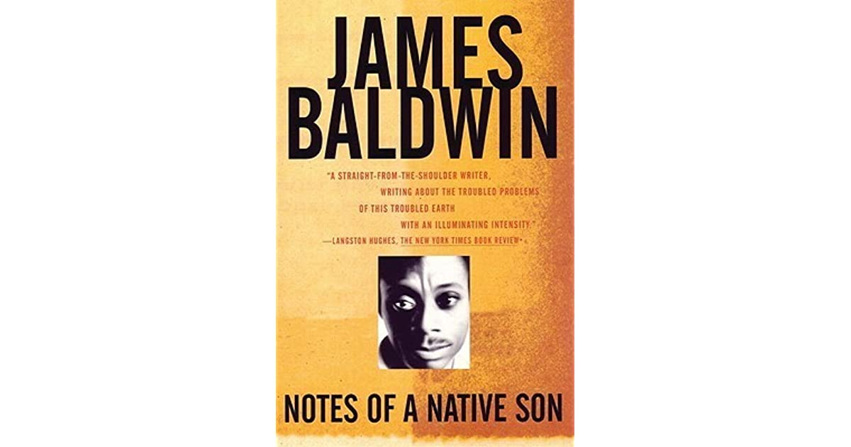 essays notes native son Notes of a native son, wikipedia 35 36 he continued to publish in that magazine at various times in his career and was serving on its editorial board at his death in 1987 36 in 1953, baldwin's first novel, go tell it on the mountain, a semi-autobiographical bildungsroman, was published.