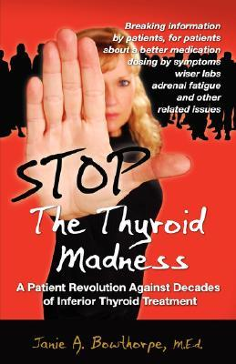 Stop The Thyroid Madness A Patient Revolution Against Decades Of Inferior Treatment By Janie A Bowthorpe