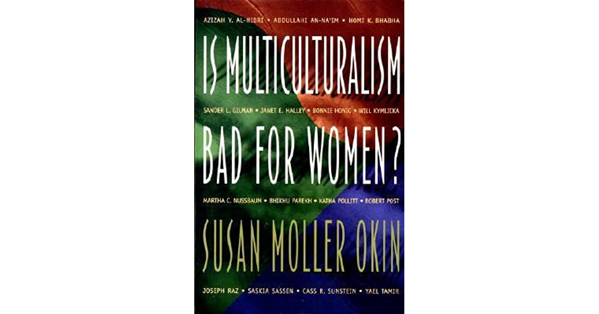 okin multiculturalism Okin's main critique of kymlicka is that she believes that attempts to legally protect a culture may make that culture stronger, and it might be that the culture is oppressive in private ways beyond the reach of the state.
