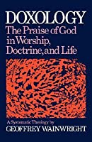 Doxology: The Praise of God in Worship, Doctrine and Life a Systematic Theology: A Systematic Theology - The Praise of God in Worship,Doctrine and Life