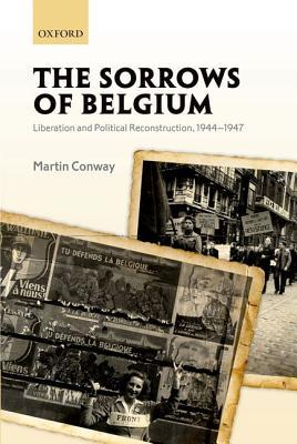 The Sorrows of Belgium: Liberation and Political Reconstruction, 1944-1947