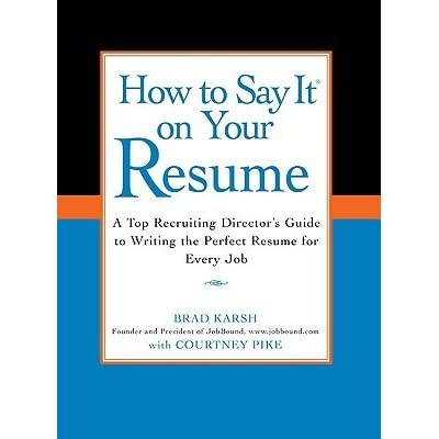How to Say it on Your Resume: A Top Recruiting Director's Guide to Writing  the Perfect Resume for Every Job by Brad Karsh