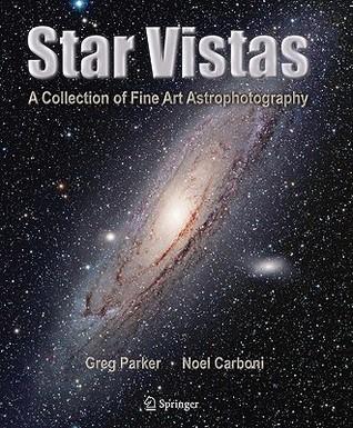 Star Vistas: A Collection of Fine Art Astrophotography Greg Parker, Noel Carboni