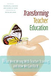 Transforming Teacher Education: What Went Wrong With Teacher Training, And How We Can Fix It