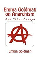 Emma Goldman on Anarchism (and Other Essays)