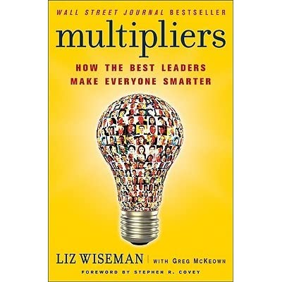 Multipliers How The Best Leaders Make Everyone Smarter By Liz Wiseman