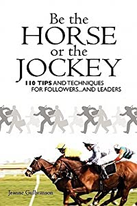 Be the Horse or the Jockey: 110 Tips and Techniques for Followers...and Leaders