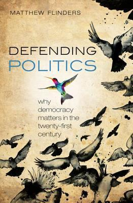 Defending Politics- Why Democracy Matters in the Twenty-First Century