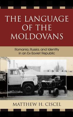 Language of the Moldovans: Romania, Russia, and Identity in an Ex-Soviet Republic