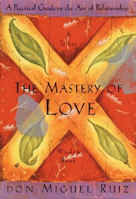 Miguel Ruiz-The Mastery of Love  A Practical Guide to the Art of Relationship  A Toltec Wisdom Book