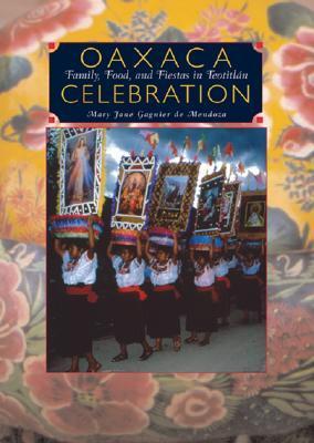 Oaxaca Celebration:  Family, Food, and Fiestas in Teotitlán: Family, Food, and Fiestas in Teotitlán