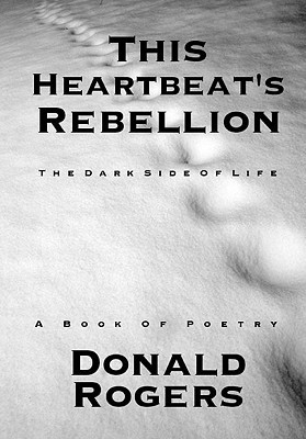This Heartbeat's Rebellion: The Dark Side of Life: A Book of Poetry