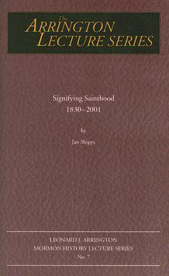 Signifying Sainthood 1830 To 2001: Leonard J Arrington Mormon History Lecture Series #7 Jan Shipps