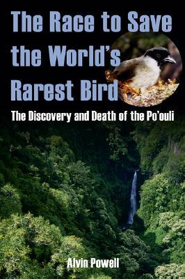 The Race to Save the World's Rarest Bird: The Discovery and Death of the Po'ouli