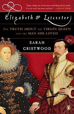 Elizabeth and Leicester The Truth about the Virgin Queen and the Man She Loved