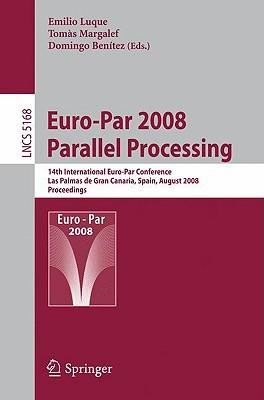 Euro-Par 2008 Parallel Processing: 14th International Euro-Par Conference, Las Palmas de Gran Canaria, Spain, August 26-29, 2008, Proceedings Emilio Luque