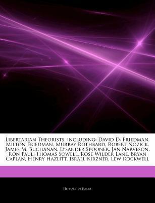 Articles on Libertarian Theorists, Including: David D. Friedman, Milton Friedman, Murray Rothbard, Robert Nozick, James M. Buchanan, Lysander Spooner, Jan Narveson, Ron Paul, Thomas Sowell, Rose Wilder Lane, Bryan Caplan, Henry Hazlitt