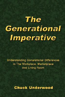 The Generational Imperative: Understanding Generational Differences in the Workplace, Marketplace and Living Room