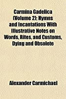 Carmina Gadelica (Volume 2); Hymns and Incantations with Illustrative Notes on Words, Rites, and Customs, Dying and Obsolete