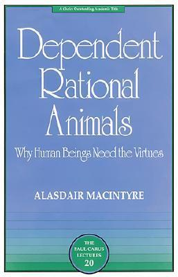 Dependent Rational Animals: Why Human Beings Need the Virtues (The Paul Carus Lectures)