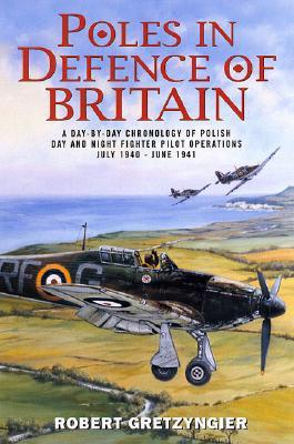 Poles in Defence of Britain: A Day-By-Day Chronology of Polish Day and Night Fighter Pilot Operations: July 1940 - June 1941