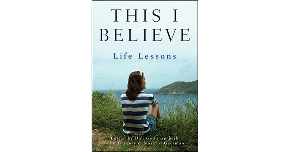 this i believe life lessons essays This video is meant to introduce the this i believe essay you will be writing in my class please remember that this brief introduction does not replace the assignment screens that you should be.