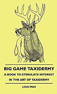 Big Game Taxidermy - A Book to Stimulate Interest in the Artbig Game Taxidermy - A Book to Stimulate Interest in the Art of Taxidermy of Taxidermy