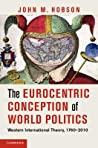 The Eurocentric Conception of World Politics: Western International Theory, 1760-2010