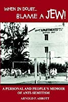 When In Doubt...Blame A Jew!: A Personal And People's Memoir Of Anti Semitism