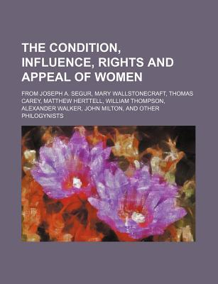 The Condition, Influence, Rights and Appeal of Women; From Joseph A. Segur, Mary Wallstonecraft, Thomas Carey, Matthew Herttell, William Thompson, Alexander Walker, John Milton, and Other Philogynists