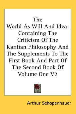 The World As Will And Idea: Containing The Criticism Of The Kantian Philosophy And The Supplements To The First Book And Part Of The Second Book Of Volume One V2