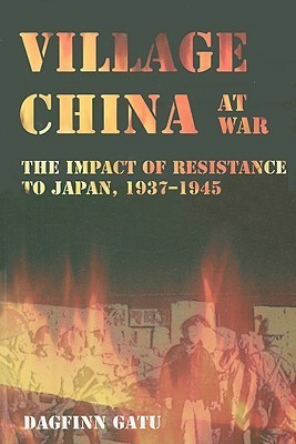 Village China at War The Impact of Resistance to Japan, 1937-1945