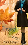 Thought I Knew You by Kate Moretti