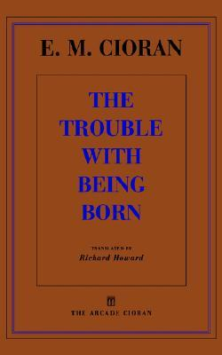 The Trouble with Being Born by Emil M. Cioran