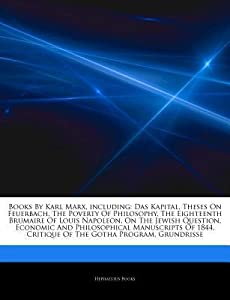 Articles on Books by Karl Marx, Including: Das Kapital, Theses on Feuerbach, the Poverty of Philosophy, the Eighteenth Brumaire of Louis Napoleon, on the Jewish Question, Economic and Philosophical Manuscripts of 1844