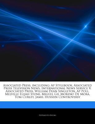 Articles on Associated Press, Including: AP Stylebook, Associated Press Television News, International News Service V. Associated Press, William Dean Singleton, AP Poll, Melville Elijah Stone, Miguel Gil Moreno de Mora, Tom Curley