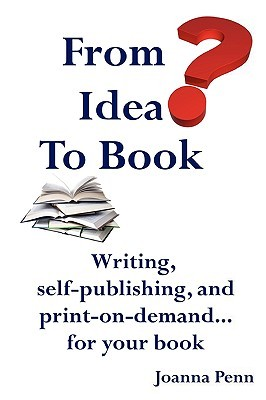 From Idea to Book: Writing, Self-Publishing and Print-On-Demand...for Your Book