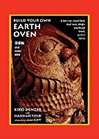 Build Your Own Earth Oven: A Low-Cost Wood-Fired Mud Oven, Simple Sourdough Bread, Perfect Loaves