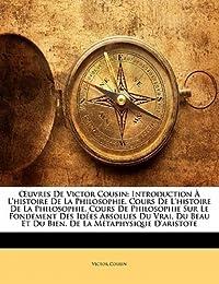 Œuvres de Victor Cousin: Introduction L'Histoire de La Philosophie. Cours de L'Histoire de La Philosophie. Cours de Philosophie Sur Le Fondemen