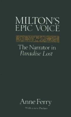 Milton's Epic Voice: The Narrator in Paradise Lost by Anne Ferry